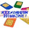 格安SIMの選び方・比較2016オススメのSIMはこれだ!【MVNO】